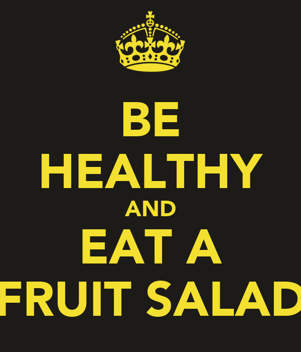 BE HEALTHY AND EAT A FRUIT SALAD