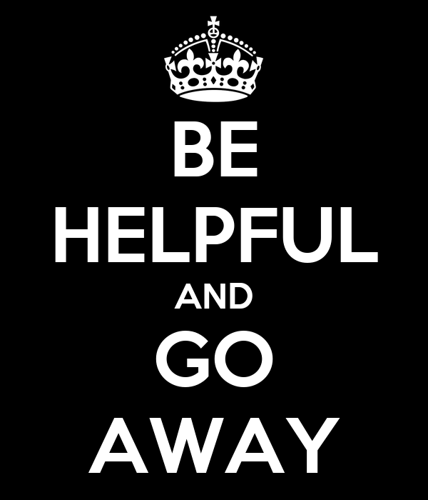 BE HELPFUL AND GO AWAY