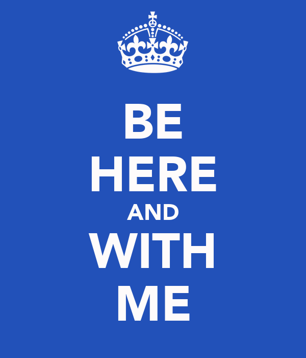 BE HERE AND WITH ME