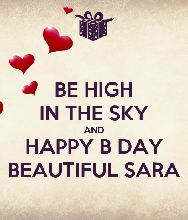 BE HIGH IN THE SKY AND HAPPY B DAY BEAUTIFUL SARA