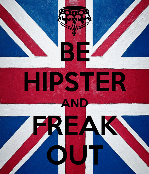 BE HIPSTER AND FREAK OUT