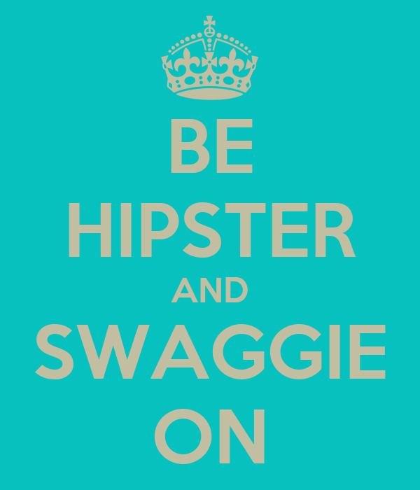 BE HIPSTER AND SWAGGIE ON