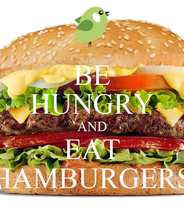 BE HUNGRY AND EAT HAMBURGERS