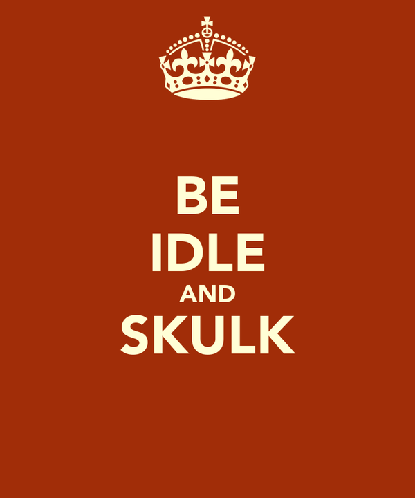 BE IDLE AND SKULK
