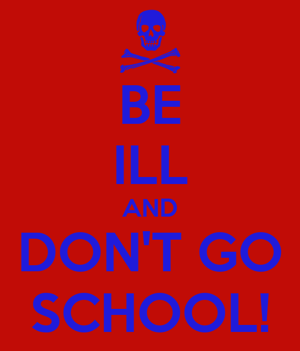 BE ILL AND DON'T GO SCHOOL!