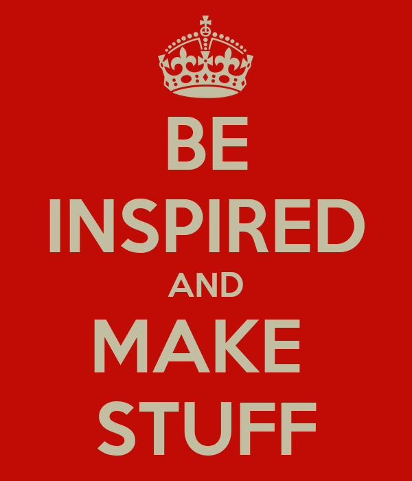 BE INSPIRED AND MAKE  STUFF