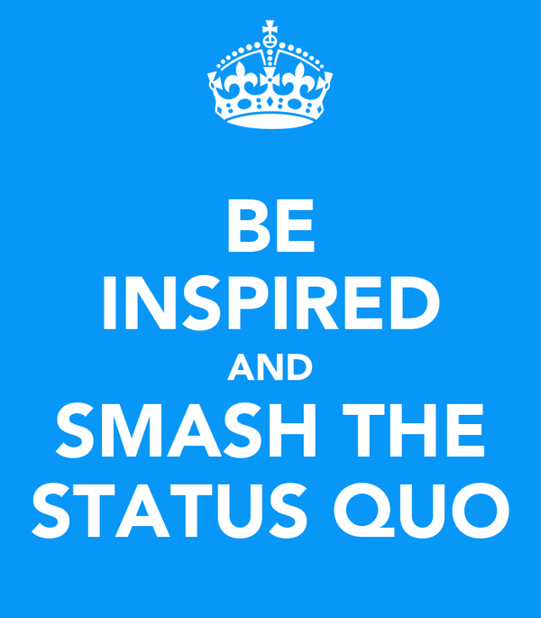 BE INSPIRED AND SMASH THE STATUS QUO