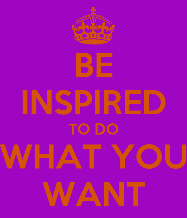 BE INSPIRED TO DO WHAT YOU WANT