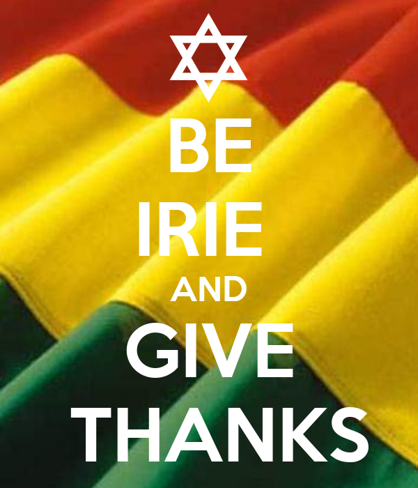 BE IRIE  AND GIVE  THANKS