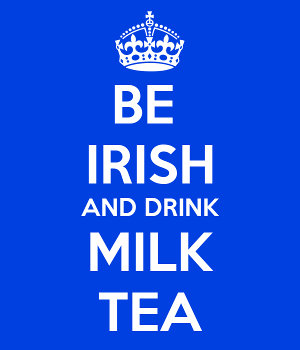 BE  IRISH AND DRINK MILK TEA