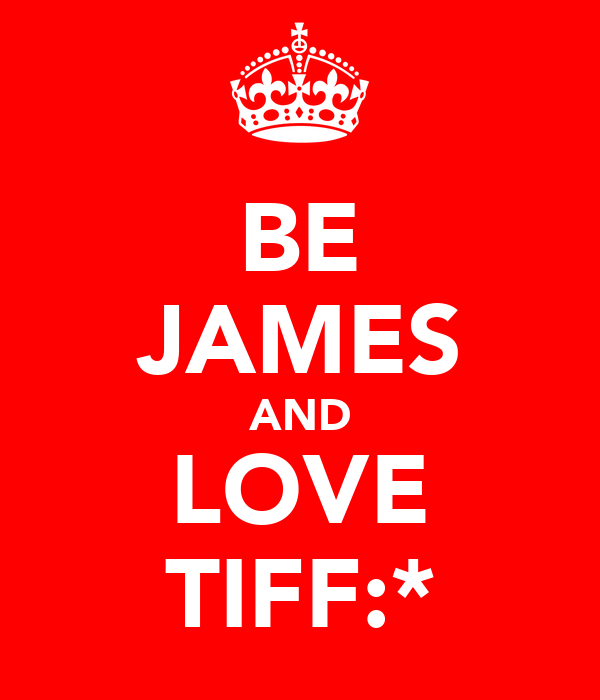 BE JAMES AND LOVE TIFF:*