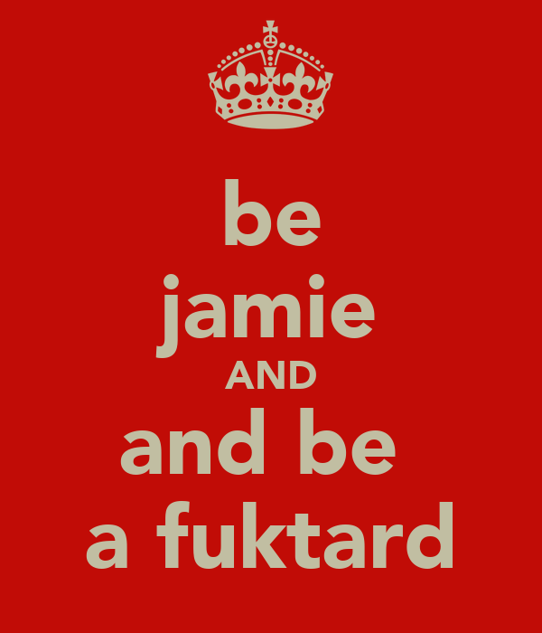 be jamie AND and be  a fuktard
