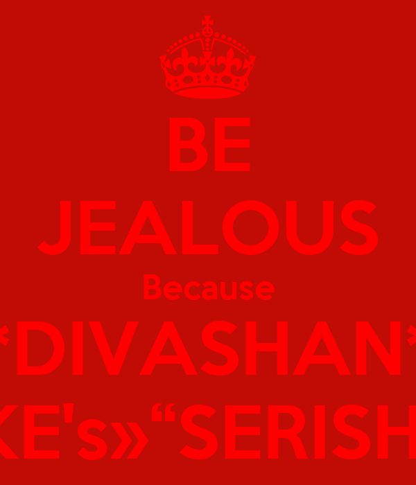 "BE JEALOUS Because *DIVASHAN* LIKE's»""SERISHA"""