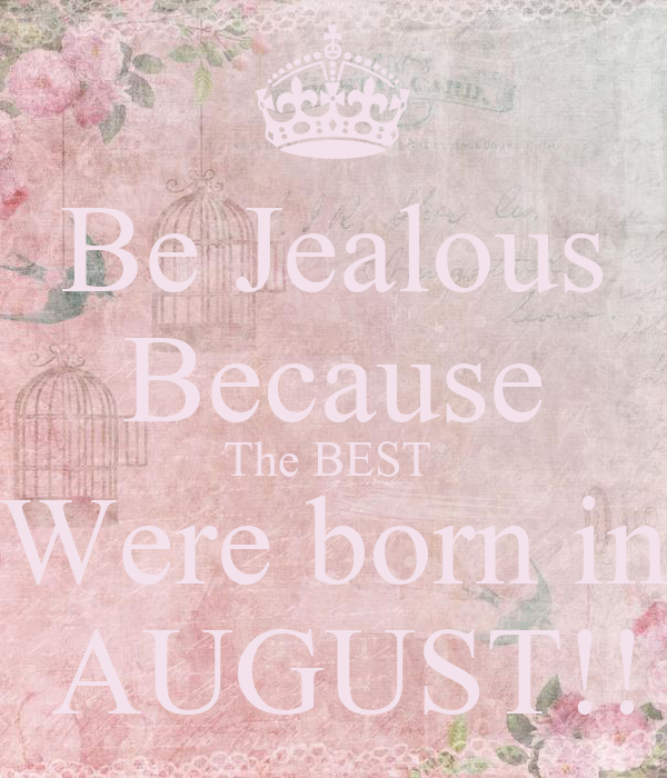 Be Jealous Because The BEST  Were born in  AUGUST!!