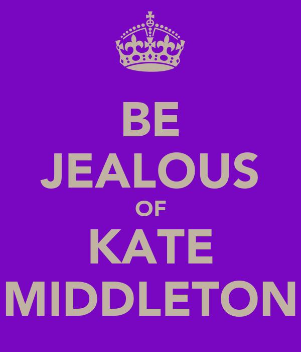 BE JEALOUS OF KATE MIDDLETON