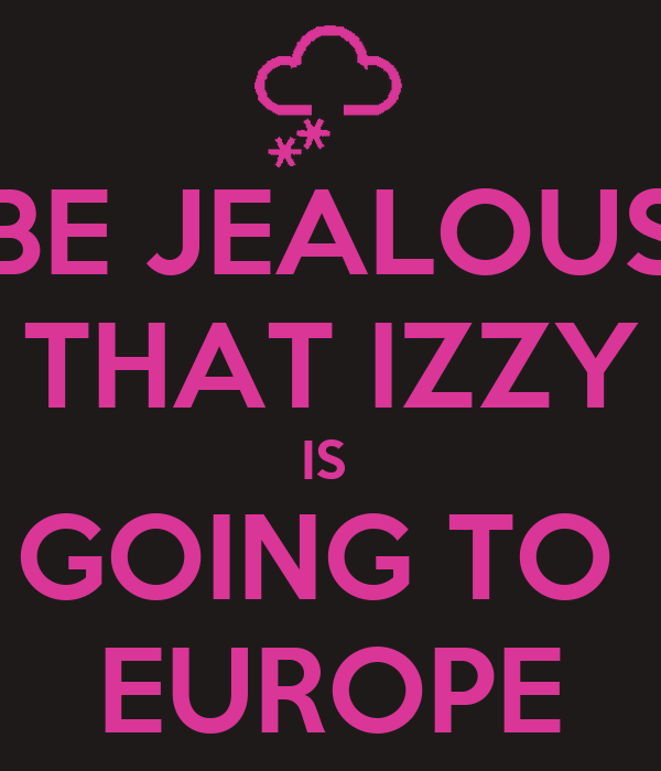 BE JEALOUS THAT IZZY IS  GOING TO  EUROPE