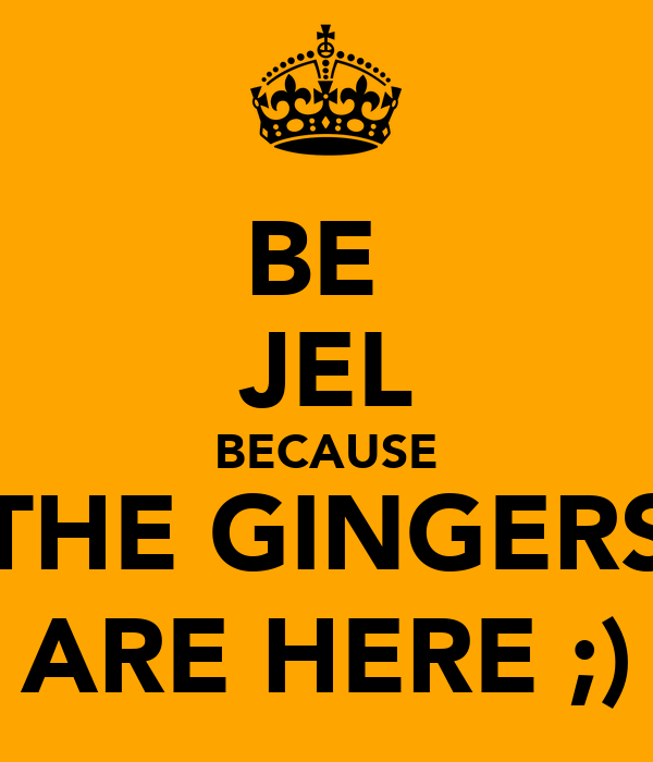 BE  JEL BECAUSE THE GINGERS ARE HERE ;)