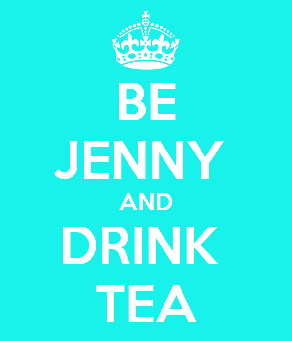 BE JENNY  AND DRINK  TEA