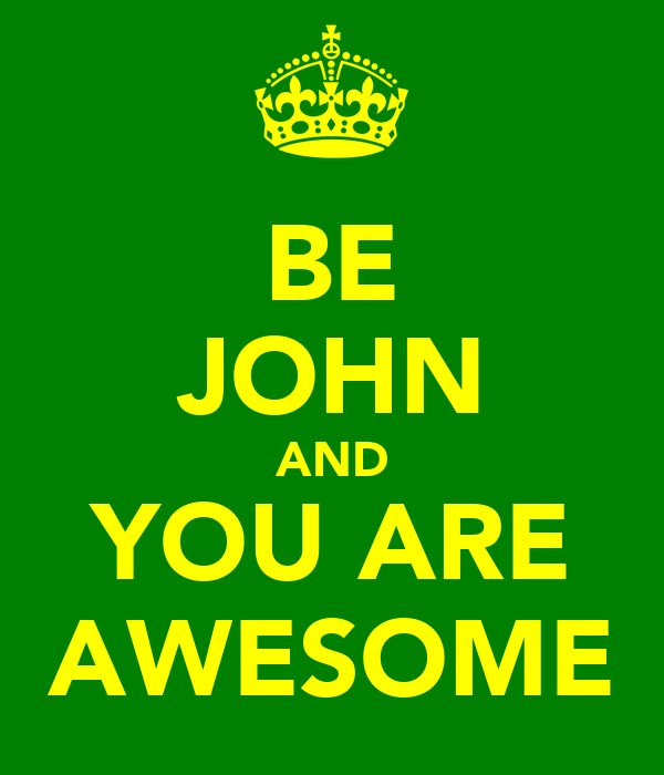 BE JOHN AND YOU ARE AWESOME