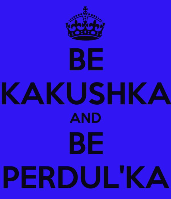 BE KAKUSHKA AND BE PERDUL'KA