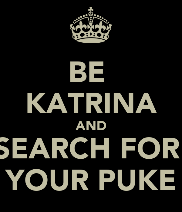 BE  KATRINA AND SEARCH FOR  YOUR PUKE