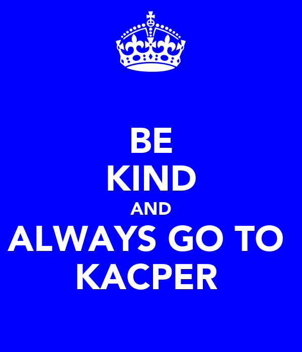 BE KIND AND ALWAYS GO TO  KACPER