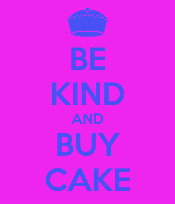 BE KIND AND BUY CAKE