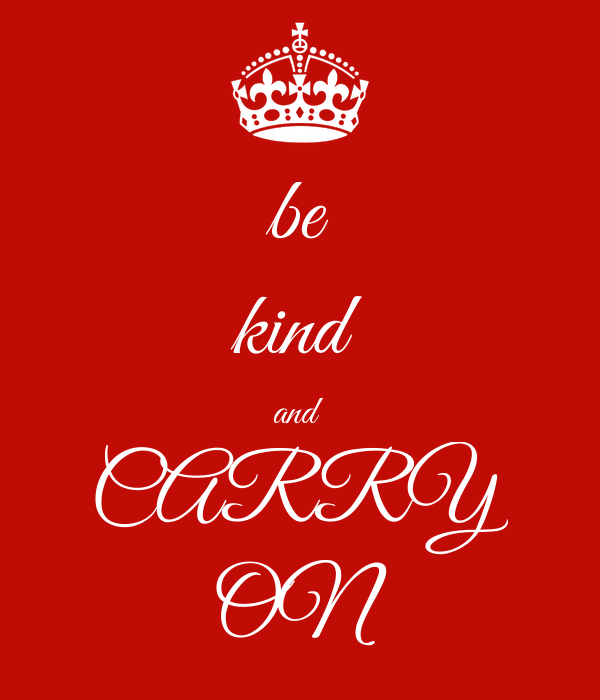 be kind and  CARRY ON
