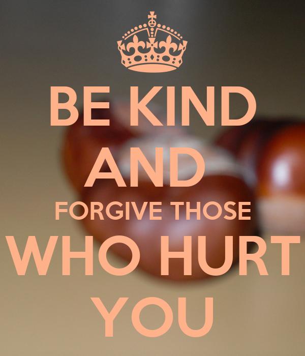 BE KIND AND  FORGIVE THOSE WHO HURT YOU