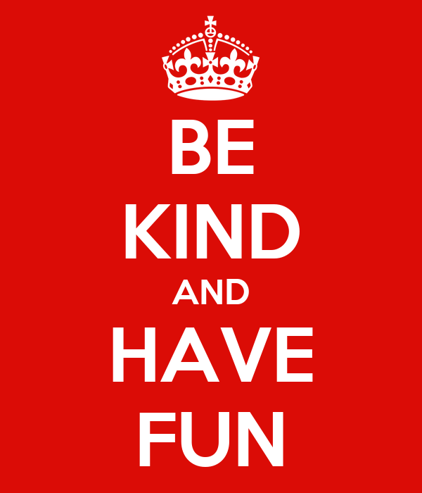 BE KIND AND HAVE FUN