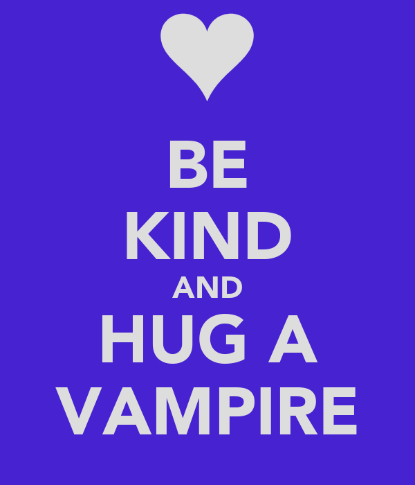 BE KIND AND HUG A VAMPIRE