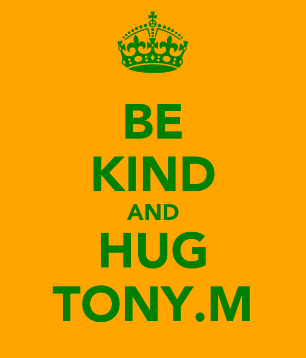 BE KIND AND HUG TONY.M
