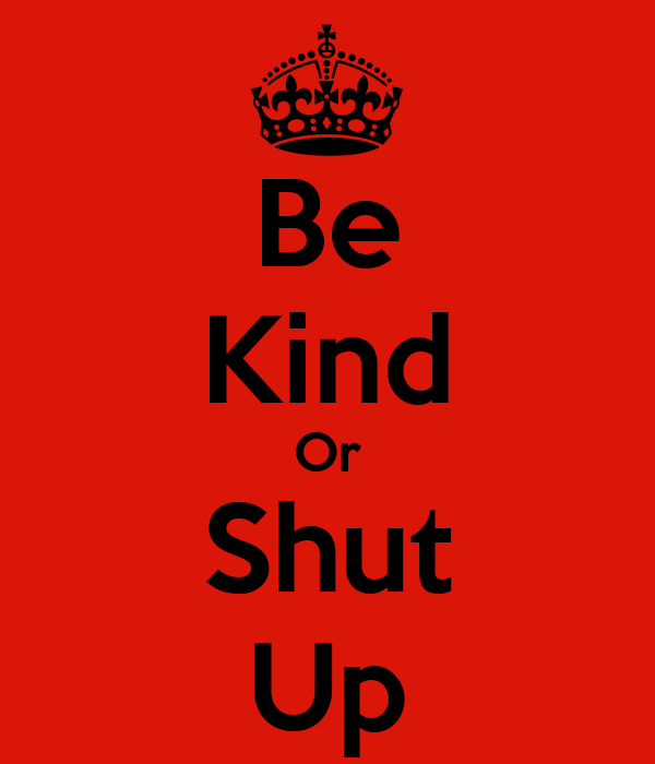 Be Kind Or Shut Up