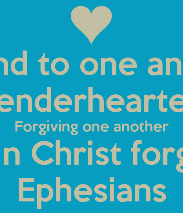 Be kind to one another Tenderhearted Forgiving one another As God in Christ forgave you Ephesians