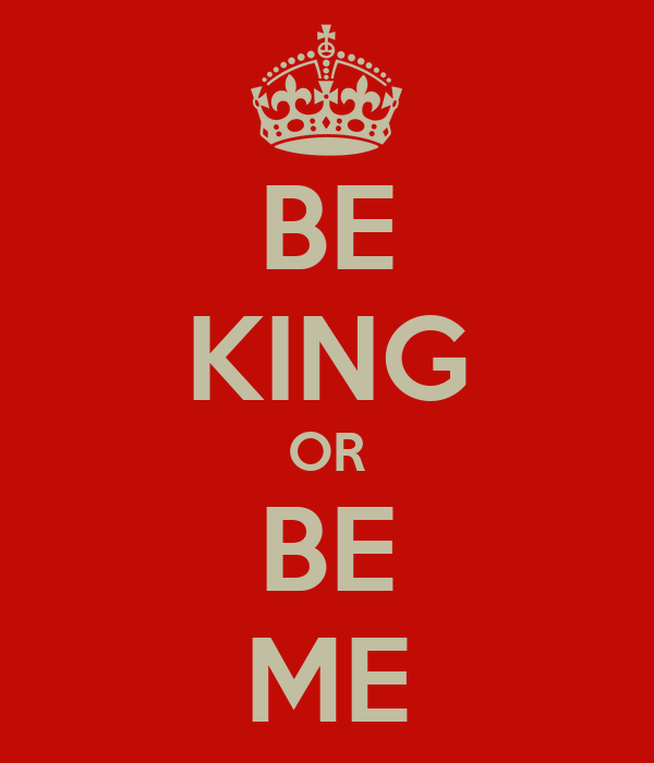BE KING OR BE ME