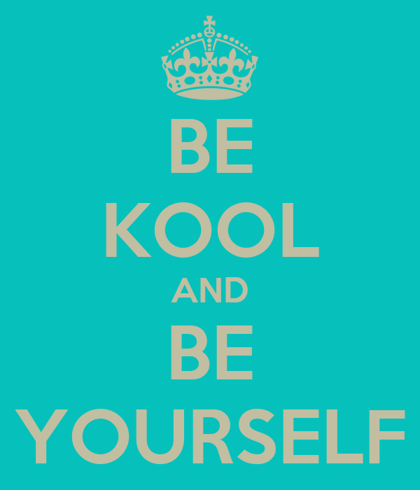 BE KOOL AND BE YOURSELF