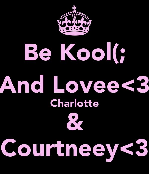 Be Kool(; And Lovee<3 Charlotte & Courtneey<3