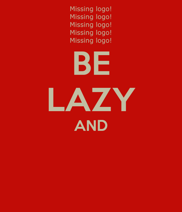 BE LAZY AND