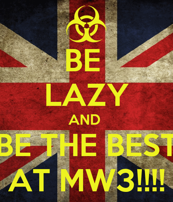 BE  LAZY AND  BE THE BEST AT MW3!!!!