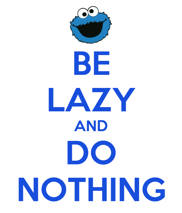 BE LAZY AND DO NOTHING