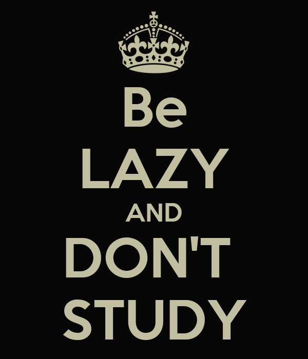 Be LAZY AND DON'T  STUDY