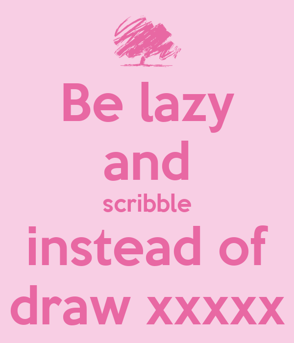 Be lazy and scribble instead of draw xxxxx