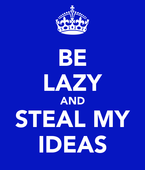 BE LAZY AND STEAL MY IDEAS