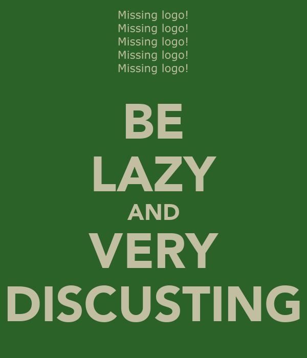BE LAZY AND VERY DISCUSTING