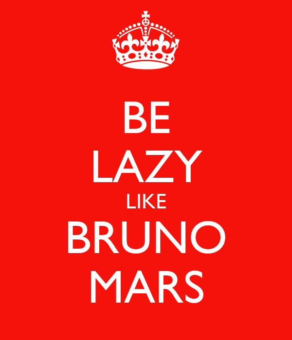 BE LAZY LIKE BRUNO MARS