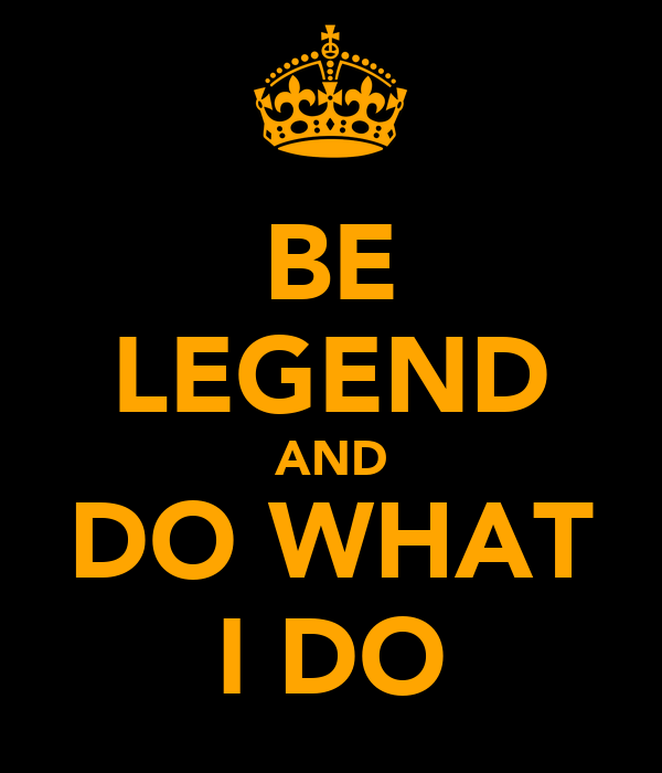 BE LEGEND AND DO WHAT I DO