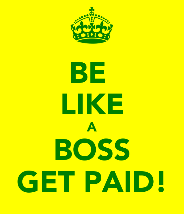 BE  LIKE A BOSS GET PAID!