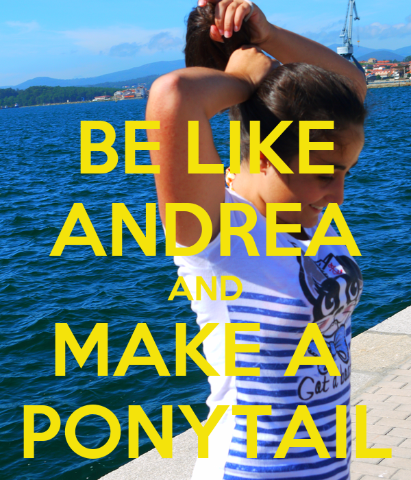 BE LIKE ANDREA AND MAKE A  PONYTAIL
