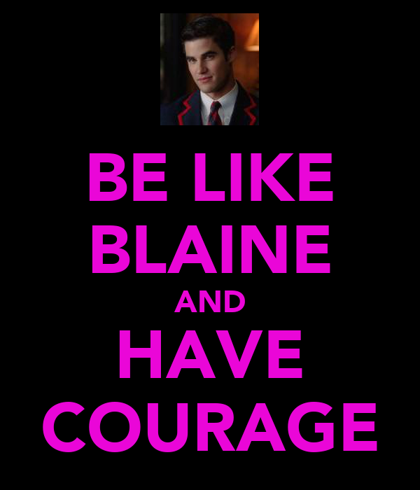 BE LIKE BLAINE AND HAVE COURAGE