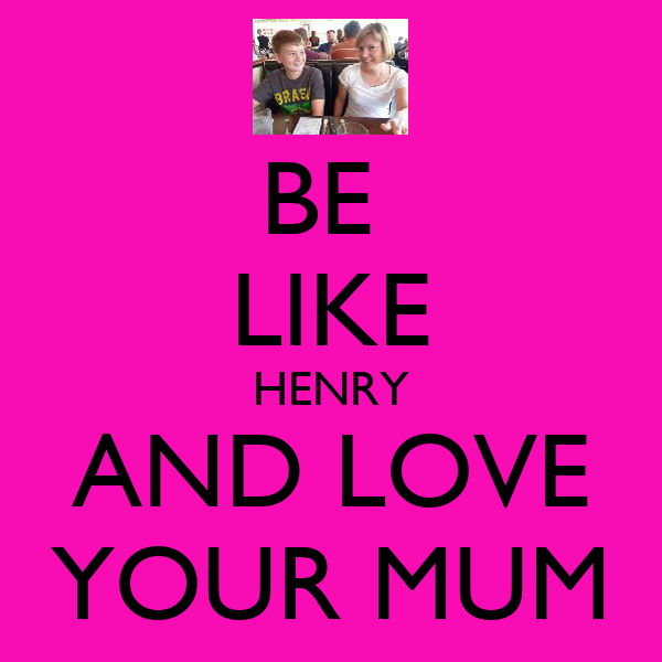 BE  LIKE HENRY AND LOVE YOUR MUM